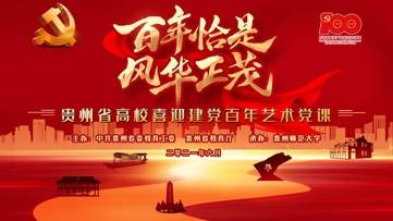 直播回看丨百年恰是风华正茂——贵州省高校喜迎建党百年艺术党课