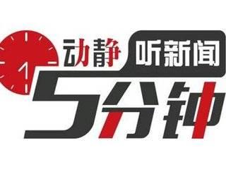 动静听新闻|提醒:贵州高速收费站人工车道将有调整|预告:歼-20、运-20将首次亮相空军开放活动|中止:日本海上自卫队阅兵式因天气原因被迫取消