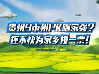 投票通道:《贵州9市州PK哪家强?还不快为家乡投一票!》